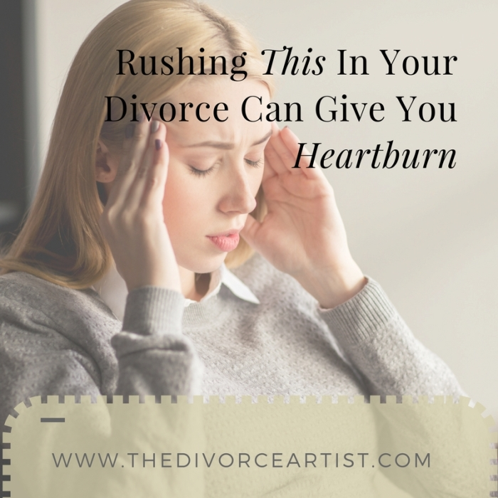 Rushing This In Your Divorce Can Give You Heartburn